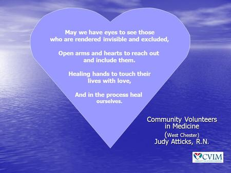 Community Volunteers in Medicine ( West Chester) Judy Atticks, R.N. May we have eyes to see those who are rendered invisible and excluded, Open arms and.