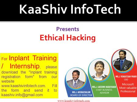 Presents Ethical Hacking www.kaashivinfotech.com For Inplant Training / Internship, please download the Inplant training registration form from our website.