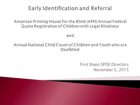 First Steps SPOE Directors November 5, 2015.  Established by the Act to Promote the Education of the Blind (1879)  Registration of legally blind infants.