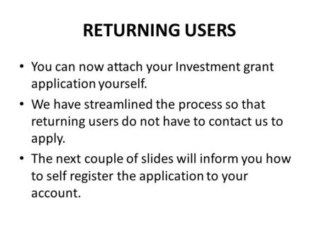RETURNING USERS You can now attach your Investment grant application yourself. We have streamlined the process so that returning users do not have to contact.