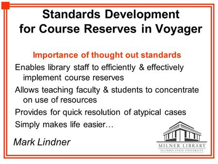 Standards Development for Course Reserves in Voyager Importance of thought out standards Enables library staff to efficiently & effectively implement course.