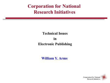 Corporation For National Research Initiatives Technical Issues in Electronic Publishing Corporation for National Research Initiatives William Y. Arms.