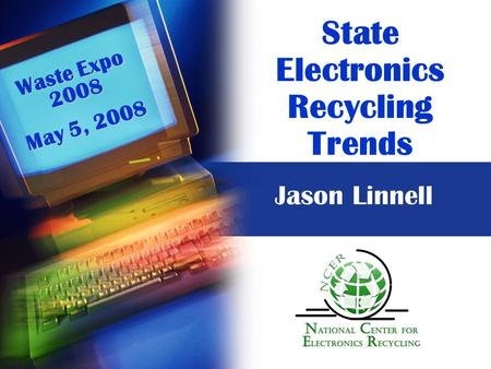 State Electronics Recycling Trends Waste Expo 2008 May 5, 2008 Jason Linnell.