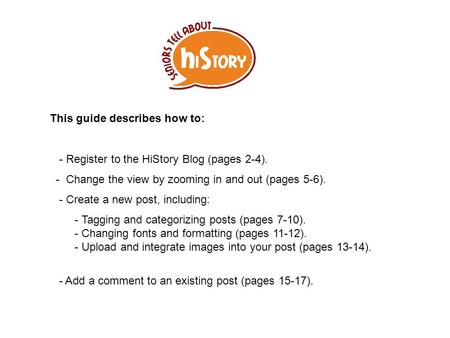 This guide describes how to: - Register to the HiStory Blog (pages 2-4). - Change the view by zooming in and out (pages 5-6). - Create a new post, including: