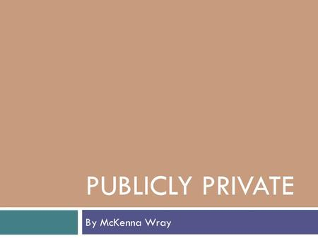 "PUBLICLY PRIVATE By McKenna Wray. What is privacy?  ""the state of being alone or removed from the public eye""  Changed significantly over past ten years."