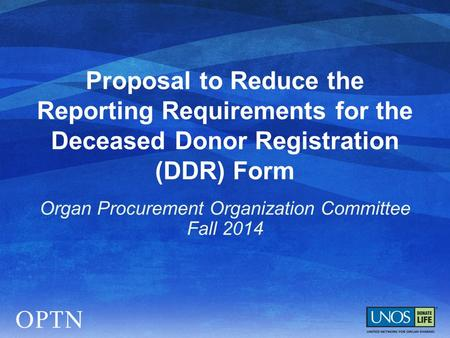 Proposal to Reduce the Reporting Requirements for the Deceased Donor Registration (DDR) Form Organ Procurement Organization Committee Fall 2014.