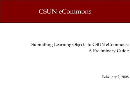 CSUN eCommons Submitting Learning Objects to CSUN eCommons: A Preliminary Guide February 7, 2008.