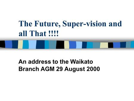 The Future, Super-vision and all That !!!! An address to the Waikato Branch AGM 29 August 2000.