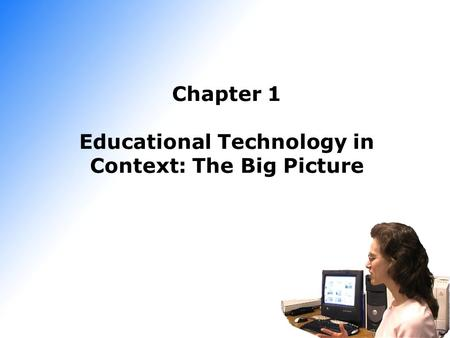 Chapter 1 Educational Technology in Context: The Big Picture.