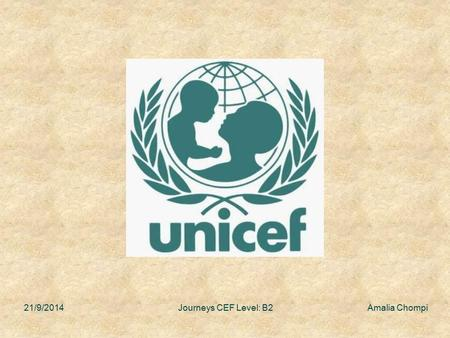 21/9/2014 Journeys CEF Level: B2 Amalia Chompi. Objectives having a look at some of the things UNICEF does reading four accounts from people who have.