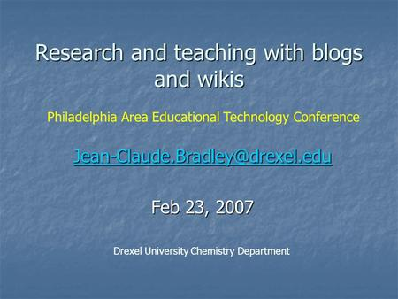 Research and teaching with blogs and wikis Feb 23, 2007 Drexel University Chemistry Department Philadelphia Area Educational.