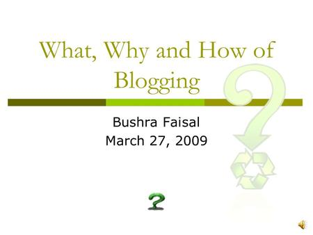 What, Why and How of Blogging Bushra Faisal March 27, 2009.