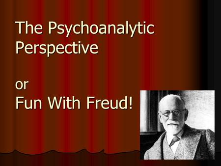 The Psychoanalytic Perspective or Fun With Freud!.