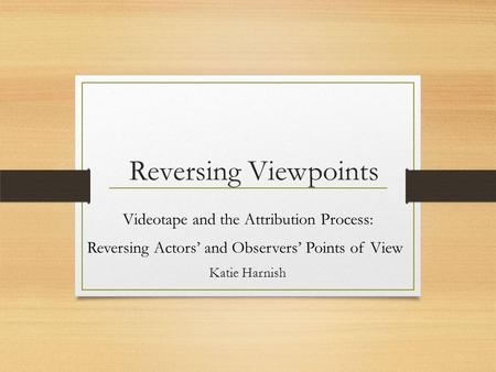 Reversing Viewpoints Videotape and the Attribution Process: Reversing Actors' and Observers' Points of View Katie Harnish.