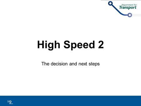 High Speed 2 The decision and next steps. Background As per the Coalition commitment, the Government developed a proposed strategy for a high speed rail.