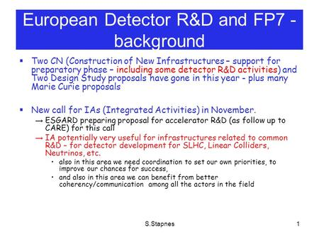 S.Stapnes1 European Detector R&D and FP7 - background  Two CN (Construction of New Infrastructures – support for preparatory phase – including some detector.