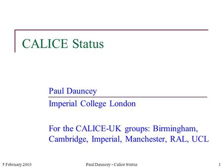 5 February 2003Paul Dauncey - Calice Status1 CALICE Status Paul Dauncey Imperial College London For the CALICE-UK groups: Birmingham, Cambridge, Imperial,