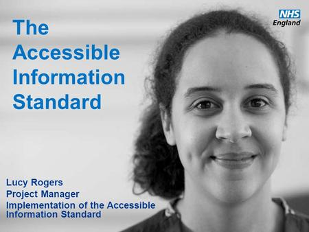 Www.england.nhs.uk The Accessible Information Standard Lucy Rogers Project Manager Implementation of the Accessible Information Standard.