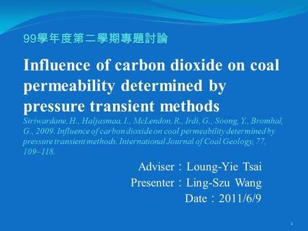 99 學年度第二學期專題討論 99 學年度第二學期專題討論 Influence of carbon dioxide on coal permeability determined by pressure transient methods Siriwardane, H., Haljasmaa, I.,