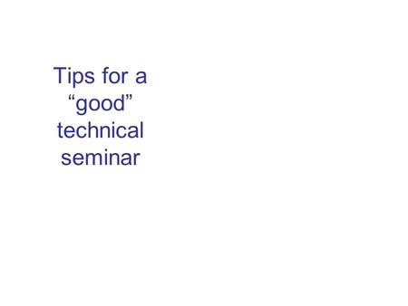 "Tips for a ""good"" technical seminar. These are only TIPS not RULES If you are nervous before or during a seminar, YOU ARE NOT ALONE."