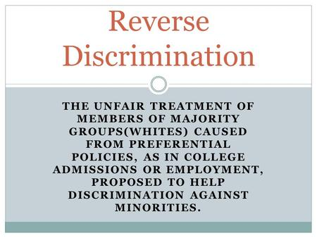 THE UNFAIR TREATMENT OF MEMBERS OF MAJORITY GROUPS(WHITES) CAUSED FROM PREFERENTIAL POLICIES, AS IN COLLEGE ADMISSIONS OR EMPLOYMENT, PROPOSED TO HELP.
