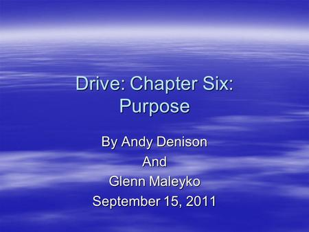 Drive: Chapter Six: Purpose By Andy Denison And Glenn Maleyko September 15, 2011.