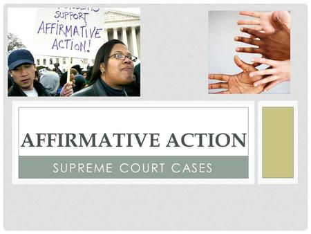 SUPREME COURT CASES AFFIRMATIVE ACTION. WHAT IS IT?? Affirmative action refers to policies that take factors including race, color, religion, gender,