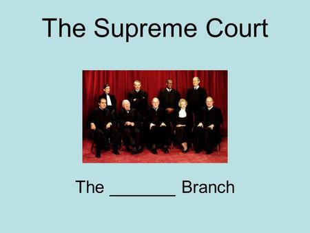 The Supreme Court The _______ Branch. The Supreme Court The Judicial Branch.