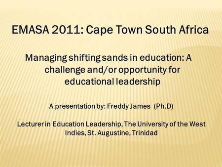 Managing shifting sands in education: A challenge and/or opportunity for educational leadership EMASA 2011: Cape Town South Africa A presentation by: Freddy.