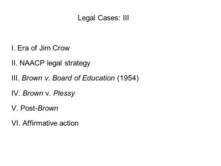 Legal Cases: III I. Era of Jim Crow II. NAACP legal strategy III. Brown v. Board of Education (1954) IV. Brown v. Plessy V. Post-Brown VI. Affirmative.