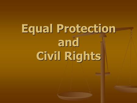 "Equal Protection and Civil Rights. Equal Protection ""No state shall... Deprive any person of life, liberty, or property without due process of law, nor."
