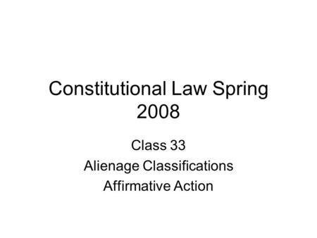 Constitutional Law Spring 2008 Class 33 Alienage Classifications Affirmative Action.
