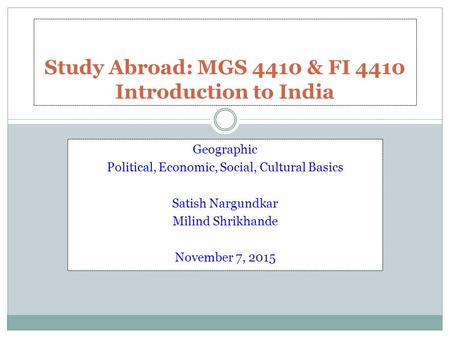Geographic Political, Economic, Social, <strong>Cultural</strong> Basics Satish Nargundkar Milind Shrikhande November 7, 2015 Study Abroad: MGS 4410 & FI 4410 Introduction.