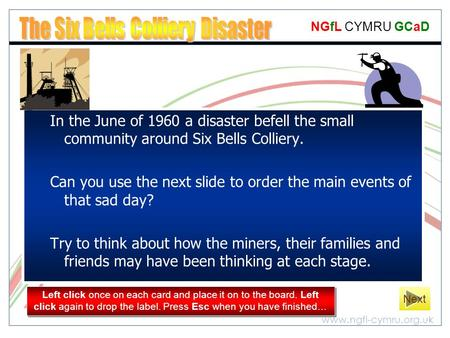 Www.ngfl-cymru.org.uk NGfL CYMRU GCaD In the June of 1960 a disaster befell the small community around Six Bells Colliery. Can you use the next slide to.