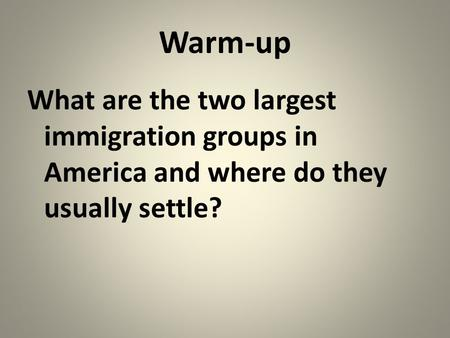 Warm-up What are the two largest immigration groups in America and where do they usually settle?
