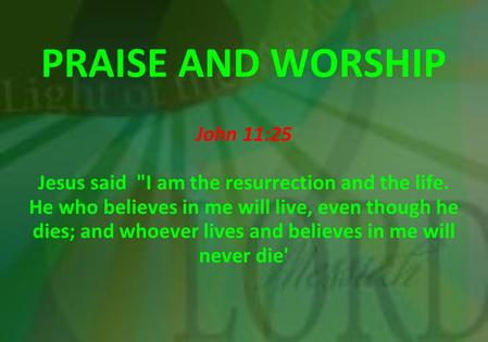 PRAISE AND WORSHIP John 11:25 Jesus said I am the resurrection and the life. He who believes in me will live, even though he dies; and whoever lives and.
