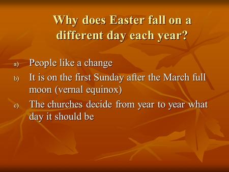 Why does Easter fall on a different day each year? a) People like a change b) It is on the first Sunday after the March full moon (vernal equinox) c) The.
