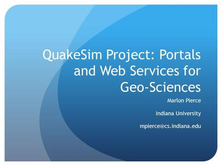 QuakeSim Project: Portals and Web Services for Geo-Sciences Marlon Pierce Indiana University