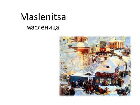 Maslenitsa масленица. Where? When? How? In Russia, every year one week of February to March, they celebrate send winter and come spring. 56 days before.