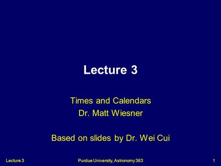 Times and Calendars Dr. Matt Wiesner Based on slides by Dr. Wei Cui