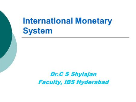 International Monetary System Dr.C S Shylajan Faculty, IBS Hyderabad.