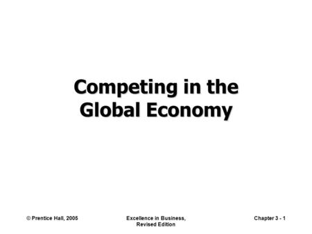 © Prentice Hall, 2005Excellence in Business, Revised Edition Chapter 3 - 1 Competing in the Global Economy.
