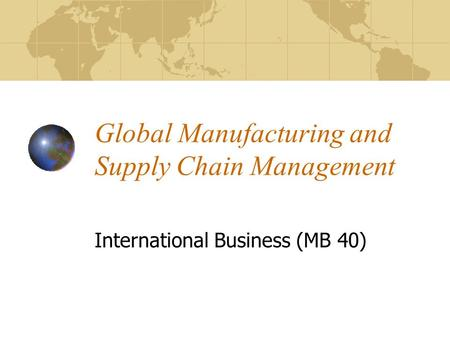 Global Manufacturing and Supply Chain Management International Business (MB 40)