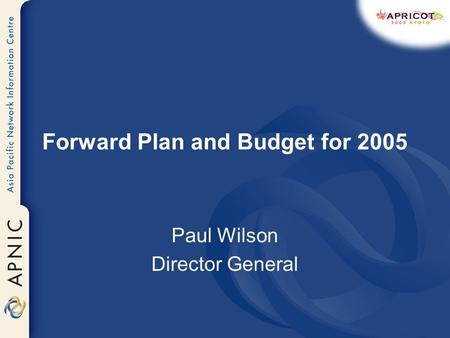 Forward Plan and Budget for 2005 Paul Wilson Director General.