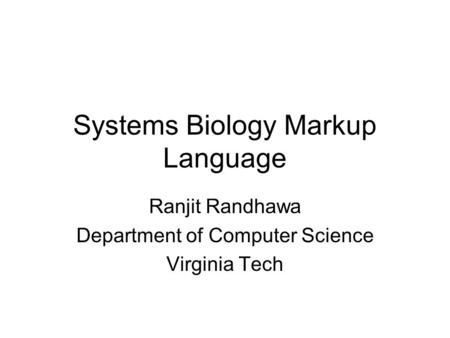 Systems Biology Markup Language Ranjit Randhawa Department of Computer Science Virginia Tech.