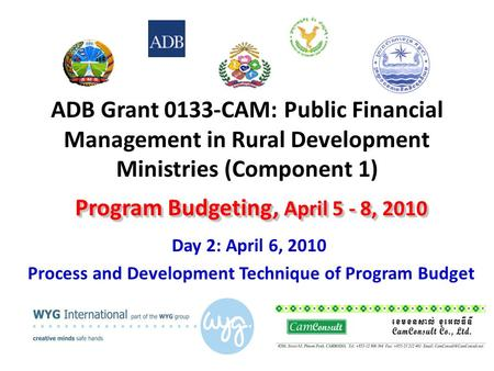 ADB Grant 0133-CAM: Public Financial Management in Rural Development Ministries (Component 1) Day 2: April 6, 2010 Process and Development Technique of.