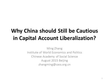 Why China should Still be Cautious in Capital Account Liberalization? Ming Zhang Institute of World Economics and Politics Chinese Academy of Social Science.