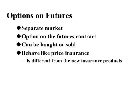 Options on Futures uSeparate market uOption on the futures contract uCan be bought or sold uBehave like price insurance –Is different from the new insurance.