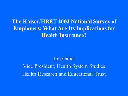 The Kaiser/HRET 2002 National Survey of Employers: What Are Its Implications for Health Insurance? Jon Gabel Vice President, Health System Studies Health.