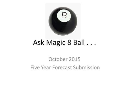 Ask Magic 8 Ball... October 2015 Five Year Forecast Submission.